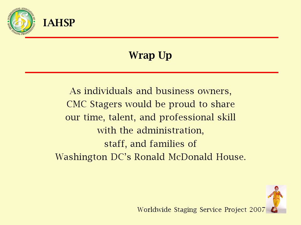 Worldwide Staging Service Project 2007 IAHSP Wrap Up As individuals and business owners, CMC Stagers would be proud to share our time, talent, and professional skill with the administration, staff, and families of Washington DC's Ronald McDonald House.