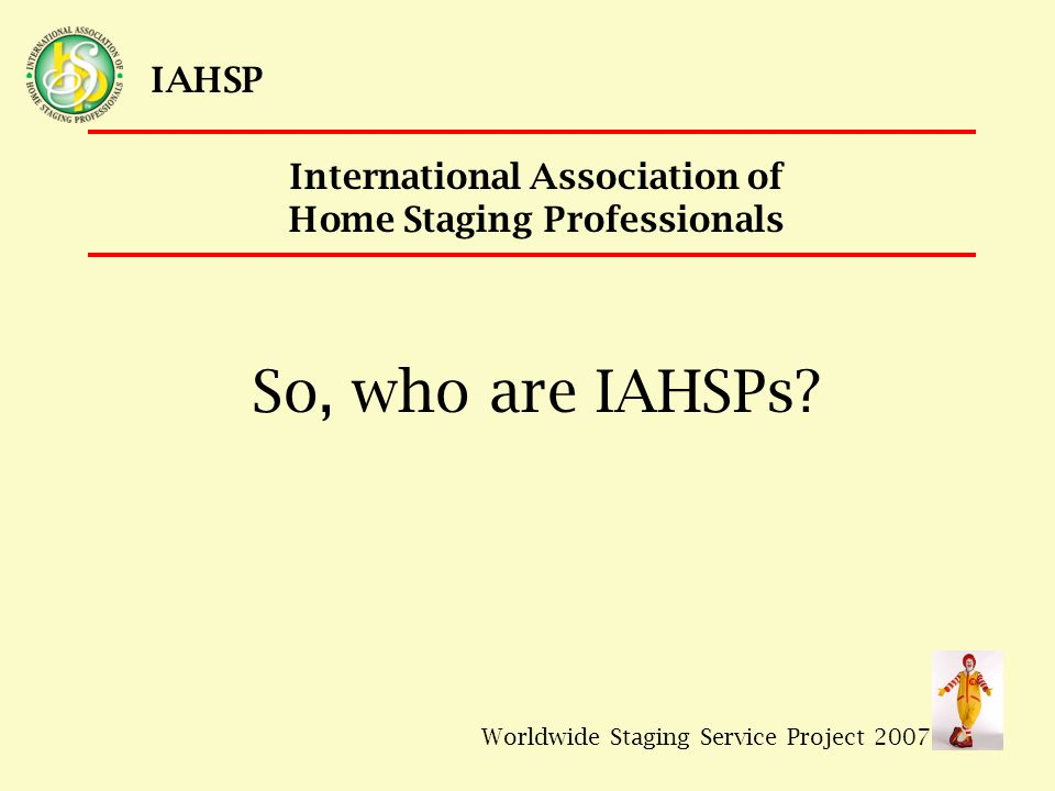 Worldwide Staging Service Project 2007 IAHSP The mission of IHASP's Central Maryland Chapter is to promote Home Staging services to Real Estate professionals and homeowners throughout the region.