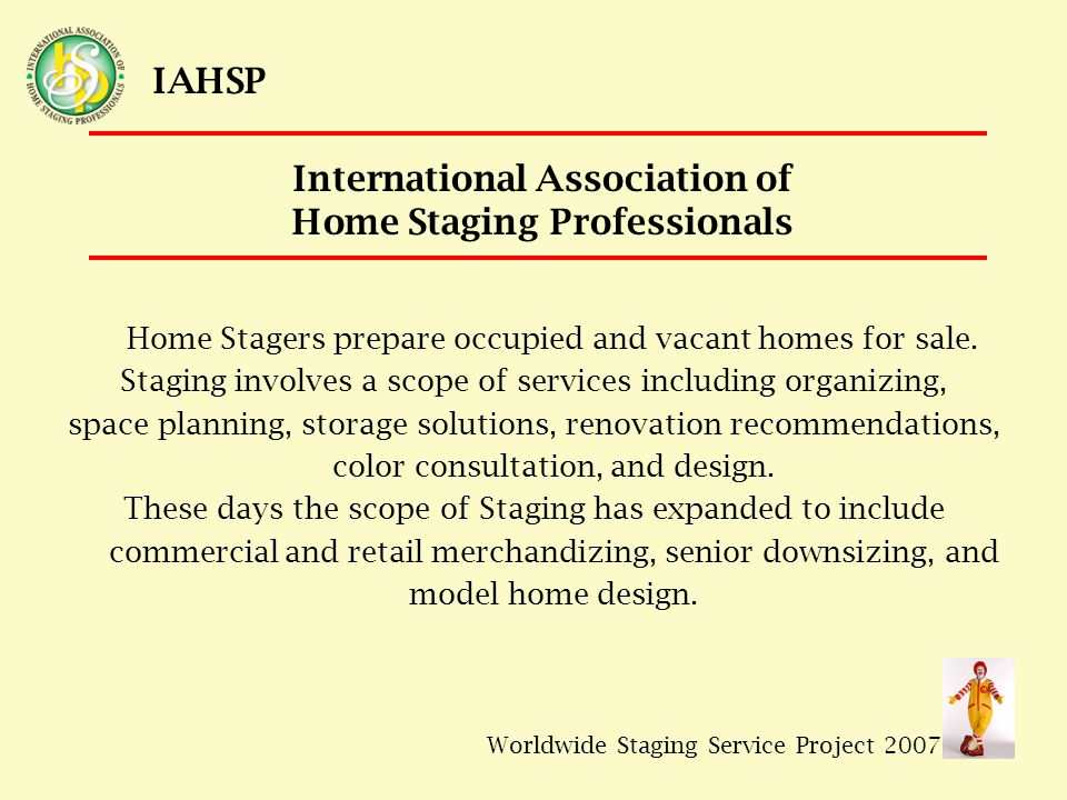 Worldwide Staging Service Project 2007 IAHSP Home Stagers prepare occupied and vacant homes for sale.
