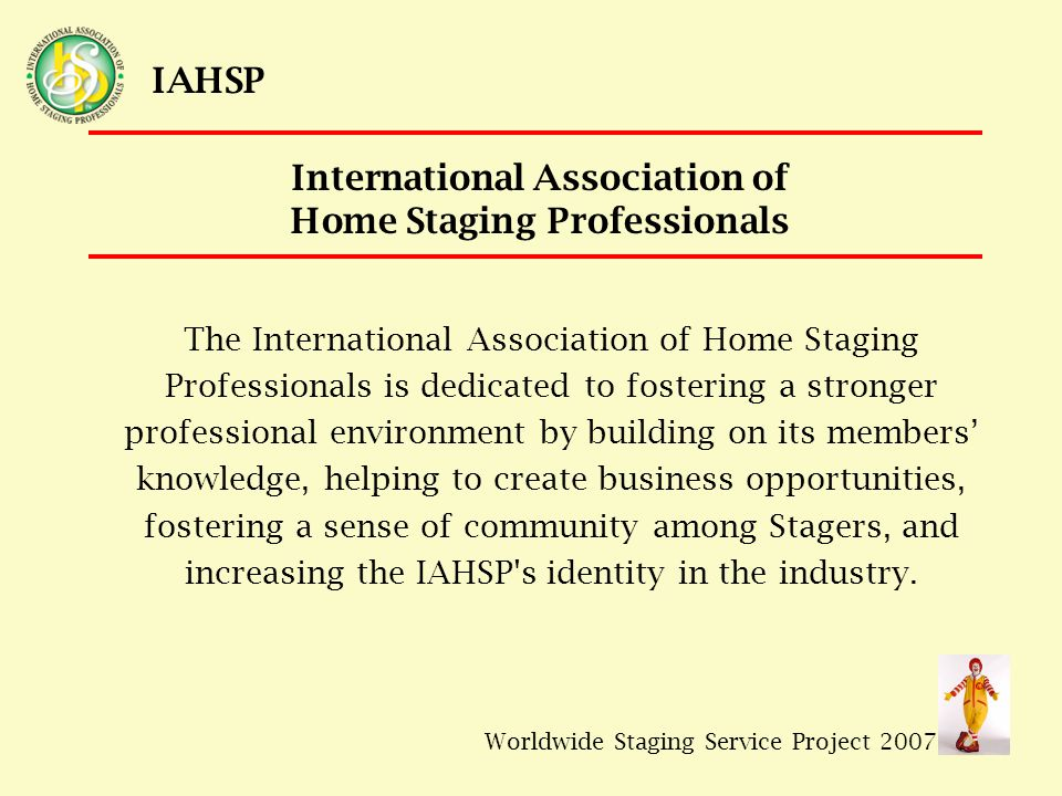 Worldwide Staging Service Project 2007 IAHSP The International Association of Home Staging Professionals is dedicated to fostering a stronger professional environment by building on its members' knowledge, helping to create business opportunities, fostering a sense of community among Stagers, and increasing the IAHSP s identity in the industry.