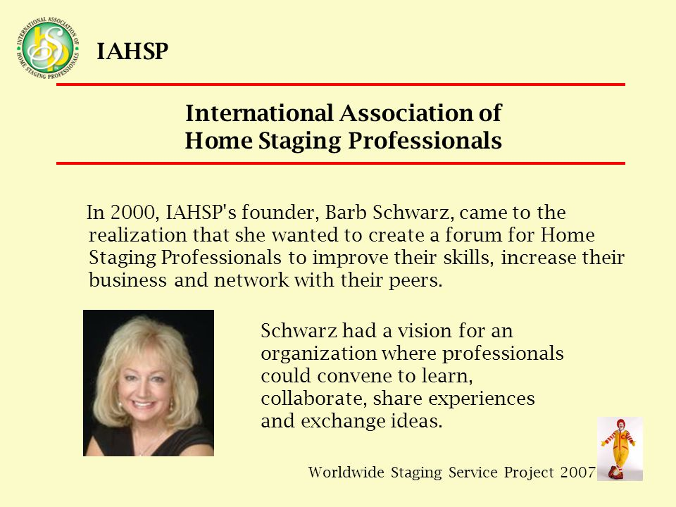 Worldwide Staging Service Project 2007 IAHSP International Association of Home Staging Professionals In 2000, IAHSP s founder, Barb Schwarz, came to the realization that she wanted to create a forum for Home Staging Professionals to improve their skills, increase their business and network with their peers.