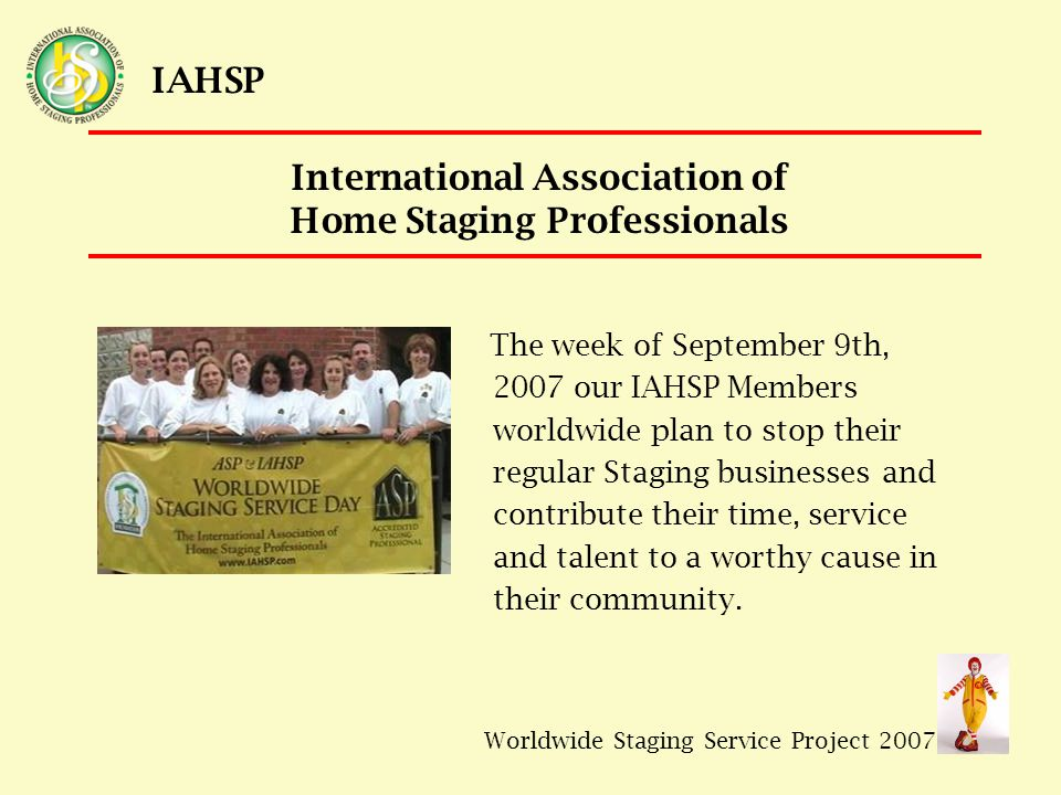 Worldwide Staging Service Project 2007 IAHSP RMHC House Manager, Cortney Kelly cortneyrmhc@comcast.net 202.529.8204 CMC Coordinator, Jaynee Acevedo capitalstylestaging@gmail.com 703.641.3107/301.404.4892 Contact Information IAHSP National Coordinator, Carolyn Stieger valcar5@sbcglobal.net 248-322-4703/248-515-2156