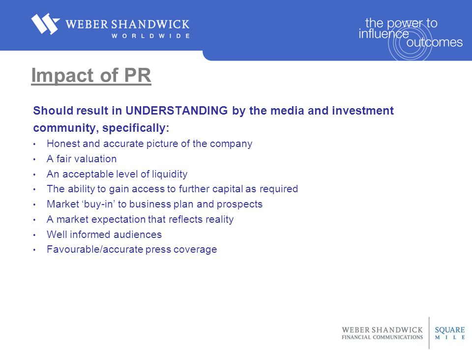 Impact of PR Should result in UNDERSTANDING by the media and investment community, specifically: Honest and accurate picture of the company A fair valuation An acceptable level of liquidity The ability to gain access to further capital as required Market 'buy-in' to business plan and prospects A market expectation that reflects reality Well informed audiences Favourable/accurate press coverage