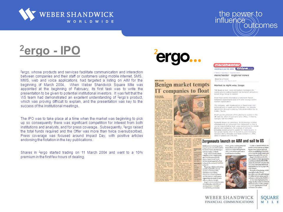 2 ergo - IPO 2 ergo, whose products and services facilitate communication and interaction between companies and their staff or customers using mobile internet, SMS, MMS, web and voice applications, had targeted a listing on AIM for the beginning of March 2004.