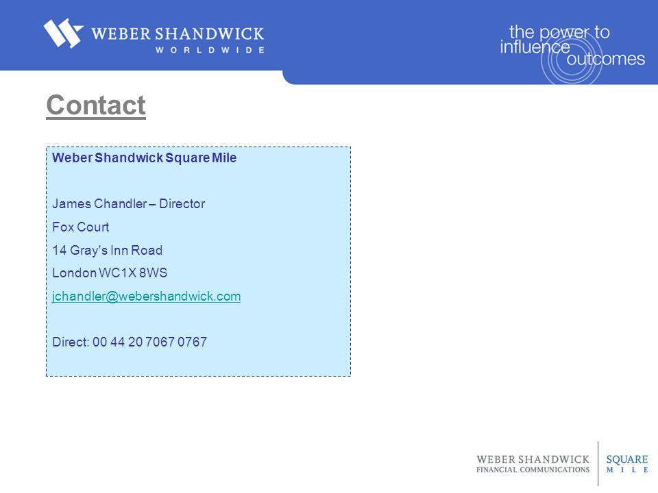 Contact Weber Shandwick Square Mile James Chandler – Director Fox Court 14 Gray s Inn Road London WC1X 8WS jchandler@webershandwick.com Direct: 00 44 20 7067 0767