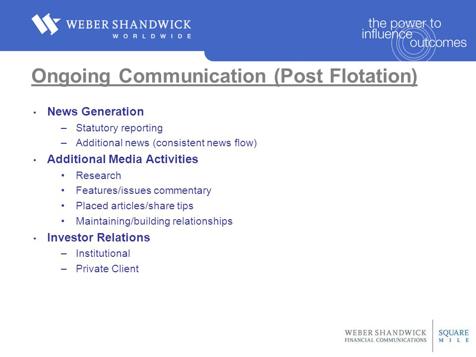 Ongoing Communication (Post Flotation) News Generation –Statutory reporting –Additional news (consistent news flow) Additional Media Activities Research Features/issues commentary Placed articles/share tips Maintaining/building relationships Investor Relations –Institutional –Private Client
