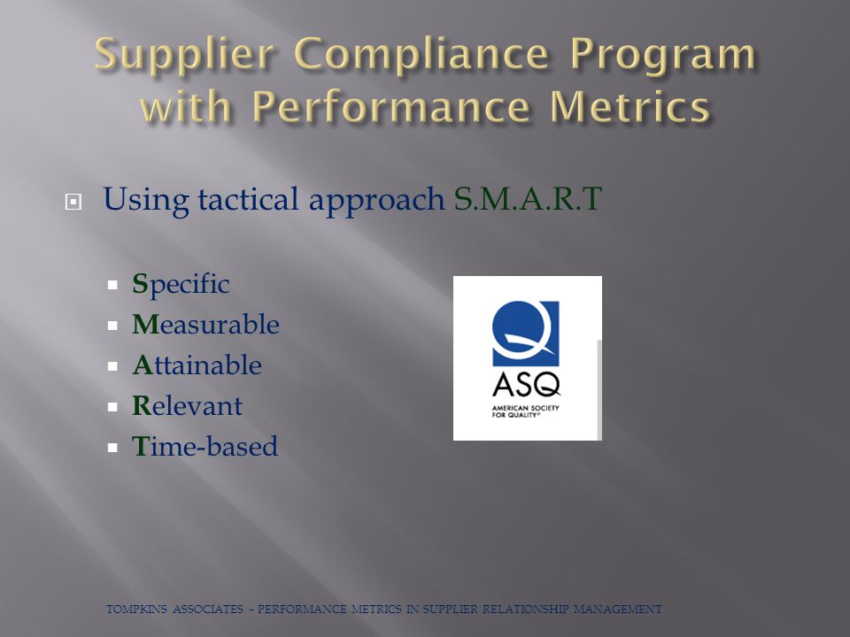  Using tactical approach S.M.A.R.T  S pecific  M easurable  A ttainable  R elevant  T ime-based TOMPKINS ASSOCIATES – PERFORMANCE METRICS IN SUPPLIER RELATIONSHIP MANAGEMENT