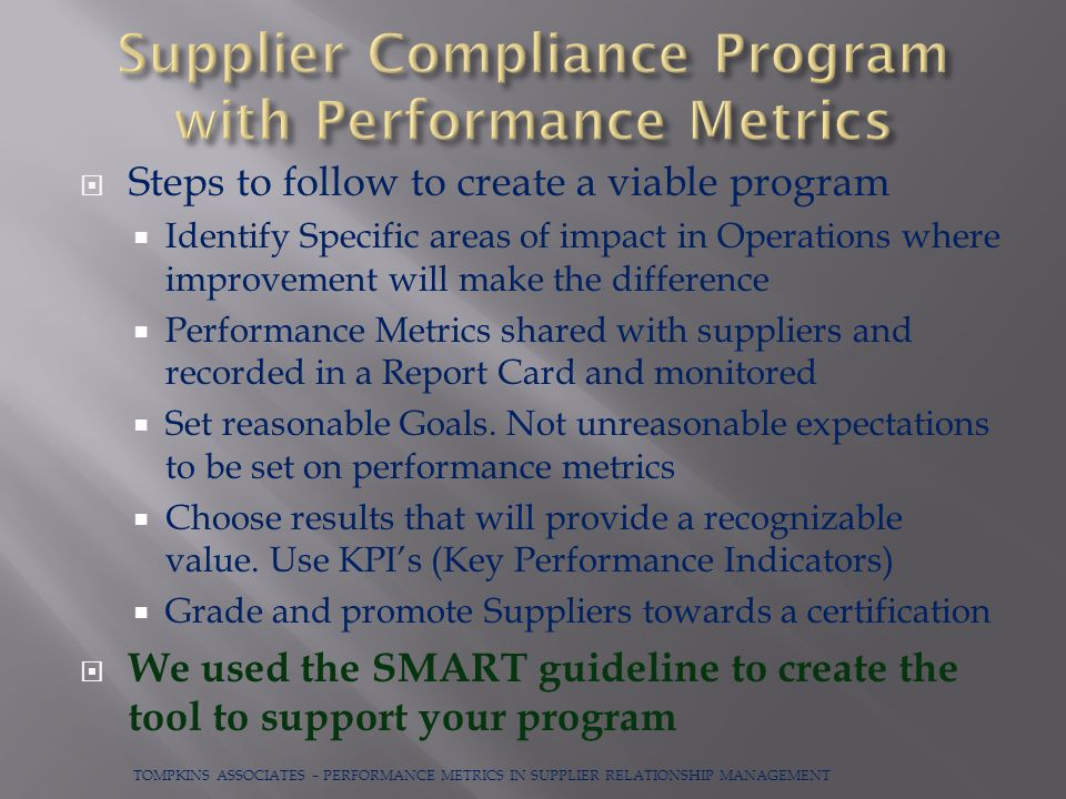  Steps to follow to create a viable program  Identify Specific areas of impact in Operations where improvement will make the difference  Performance Metrics shared with suppliers and recorded in a Report Card and monitored  Set reasonable Goals.