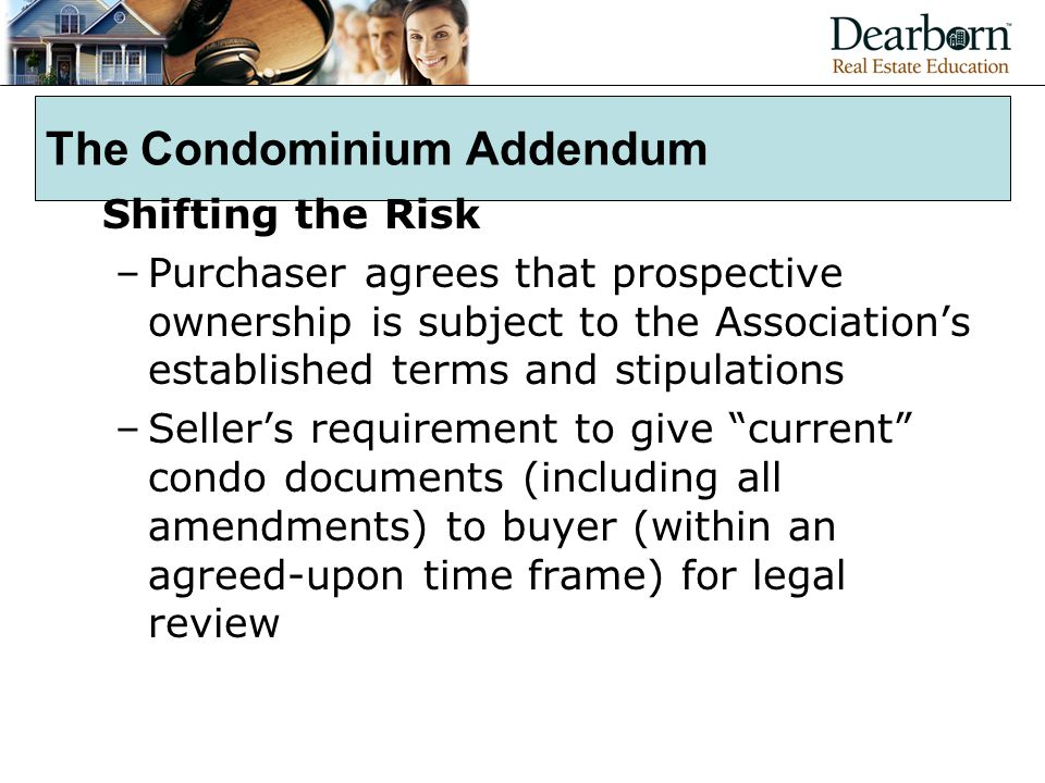 The Condominium Addendum Shifting the Risk –Purchaser agrees that prospective ownership is subject to the Association's established terms and stipulations –Seller's requirement to give current condo documents (including all amendments) to buyer (within an agreed-upon time frame) for legal review