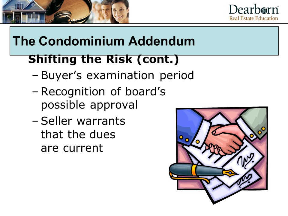 The Condominium Addendum Shifting the Risk (cont.) –Buyer's examination period –Recognition of board's possible approval –Seller warrants that the dues are current