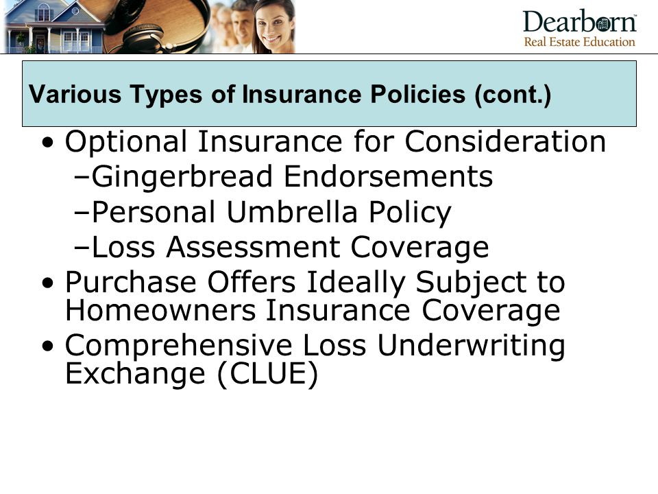Various Types of Insurance Policies (cont.) Optional Insurance for Consideration –Gingerbread Endorsements –Personal Umbrella Policy –Loss Assessment Coverage Purchase Offers Ideally Subject to Homeowners Insurance Coverage Comprehensive Loss Underwriting Exchange (CLUE)