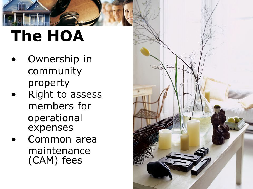 The HOA Ownership in community property Right to assess members for operational expenses Common area maintenance (CAM) fees