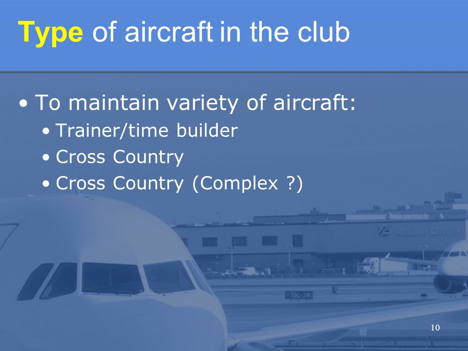 10 Type of aircraft in the club To maintain variety of aircraft: Trainer/time builder Cross Country Cross Country (Complex )