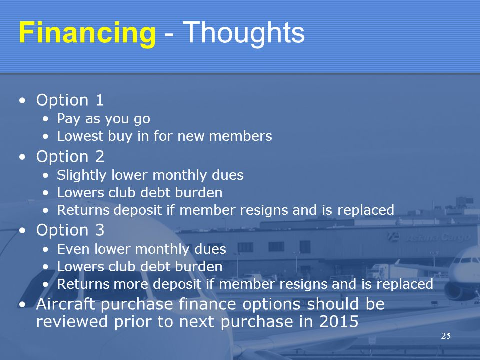 25 Financing - Thoughts Option 1 Pay as you go Lowest buy in for new members Option 2 Slightly lower monthly dues Lowers club debt burden Returns deposit if member resigns and is replaced Option 3 Even lower monthly dues Lowers club debt burden Returns more deposit if member resigns and is replaced Aircraft purchase finance options should be reviewed prior to next purchase in 2015