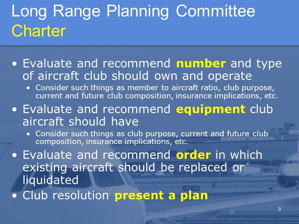 3 Long Range Planning Committee Charter Evaluate and recommend number and type of aircraft club should own and operate Consider such things as member to aircraft ratio, club purpose, current and future club composition, insurance implications, etc.