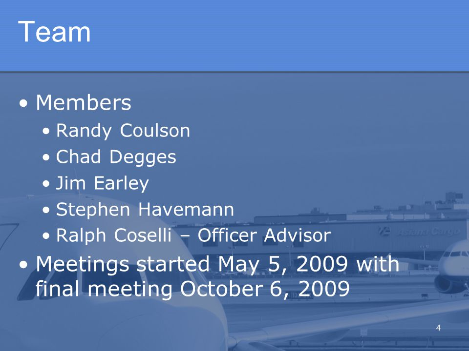 4 Team Members Randy Coulson Chad Degges Jim Earley Stephen Havemann Ralph Coselli – Officer Advisor Meetings started May 5, 2009 with final meeting October 6, 2009