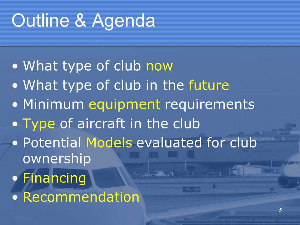 5 Outline & Agenda What type of club now What type of club in the future Minimum equipment requirements Type of aircraft in the club Potential Models evaluated for club ownership Financing Recommendation