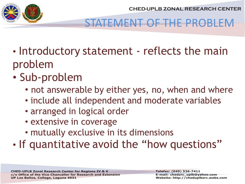 4/30/201511 STATEMENT OF THE PROBLEM Introductory statement - reflects the main problem Sub-problem not answerable by either yes, no, when and where include all independent and moderate variables arranged in logical order extensive in coverage mutually exclusive in its dimensions If quantitative avoid the how questions