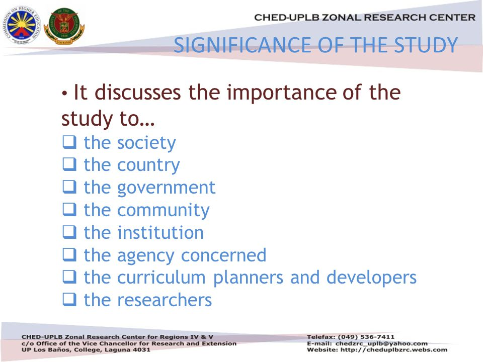 4/30/201514 SIGNIFICANCE OF THE STUDY It discusses the importance of the study to…  the society  the country  the government  the community  the institution  the agency concerned  the curriculum planners and developers  the researchers