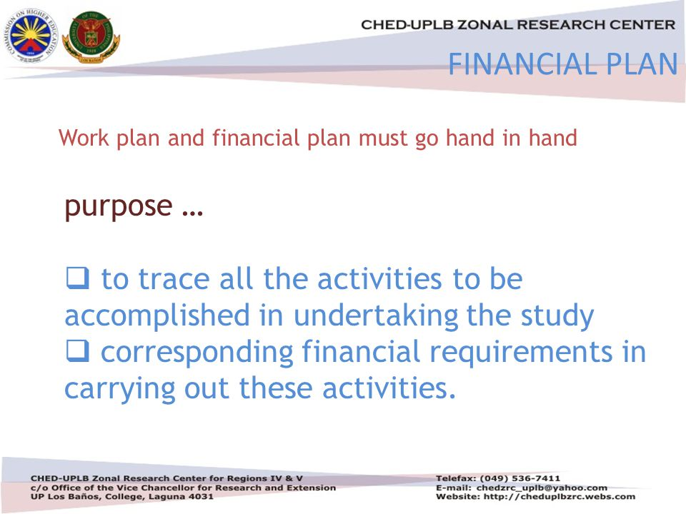 4/30/201529 FINANCIAL PLAN Work plan and financial plan must go hand in hand purpose …  to trace all the activities to be accomplished in undertaking the study  corresponding financial requirements in carrying out these activities.