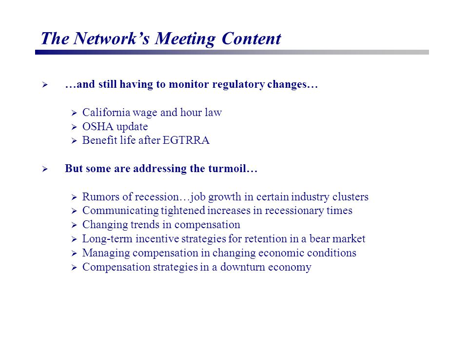 The Network's Meeting Content  …and still having to monitor regulatory changes…  California wage and hour law  OSHA update  Benefit life after EGTRRA  But some are addressing the turmoil…  Rumors of recession…job growth in certain industry clusters  Communicating tightened increases in recessionary times  Changing trends in compensation  Long-term incentive strategies for retention in a bear market  Managing compensation in changing economic conditions  Compensation strategies in a downturn economy