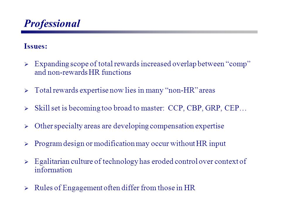 Professional Issues:  Expanding scope of total rewards increased overlap between comp and non-rewards HR functions  Total rewards expertise now lies in many non-HR areas  Skill set is becoming too broad to master: CCP, CBP, GRP, CEP…  Other specialty areas are developing compensation expertise  Program design or modification may occur without HR input  Egalitarian culture of technology has eroded control over context of information  Rules of Engagement often differ from those in HR