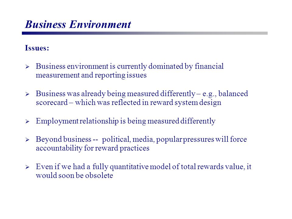 Business Environment Issues:  Business environment is currently dominated by financial measurement and reporting issues  Business was already being measured differently – e.g., balanced scorecard – which was reflected in reward system design  Employment relationship is being measured differently  Beyond business -- political, media, popular pressures will force accountability for reward practices  Even if we had a fully quantitative model of total rewards value, it would soon be obsolete