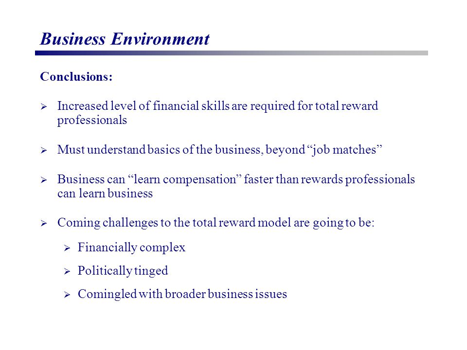 Business Environment Conclusions:  Increased level of financial skills are required for total reward professionals  Must understand basics of the business, beyond job matches  Business can learn compensation faster than rewards professionals can learn business  Coming challenges to the total reward model are going to be:  Financially complex  Politically tinged  Comingled with broader business issues