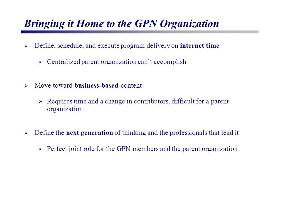 Bringing it Home to the GPN Organization  Define, schedule, and execute program delivery on internet time  Centralized parent organization can't accomplish  Move toward business-based content  Requires time and a change in contributors, difficult for a parent organization  Define the next generation of thinking and the professionals that lead it  Perfect joint role for the GPN members and the parent organization