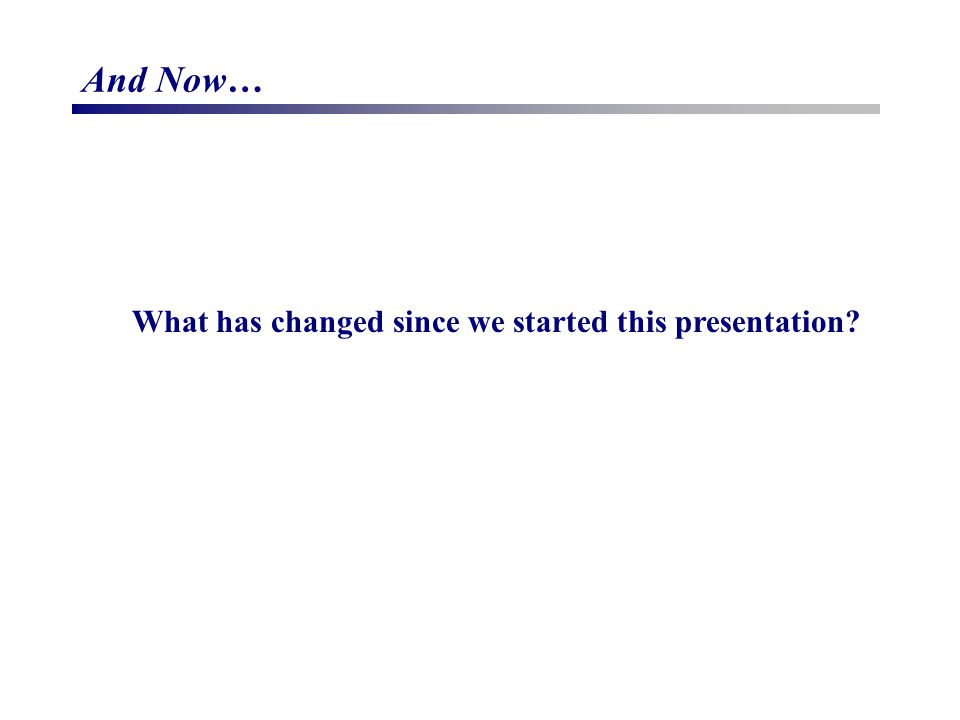 And Now… What has changed since we started this presentation