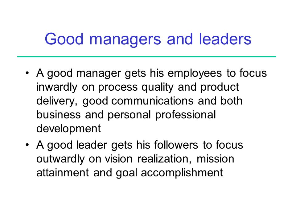 Good managers and leaders A good manager gets his employees to focus inwardly on process quality and product delivery, good communications and both business and personal professional development A good leader gets his followers to focus outwardly on vision realization, mission attainment and goal accomplishment
