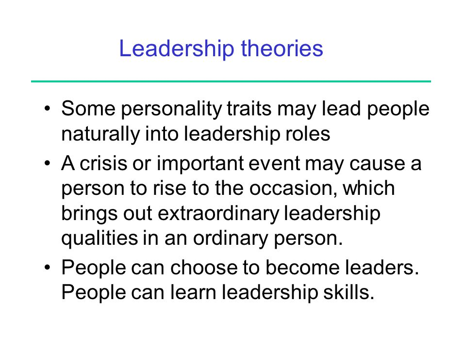 Some personality traits may lead people naturally into leadership roles A crisis or important event may cause a person to rise to the occasion, which brings out extraordinary leadership qualities in an ordinary person.