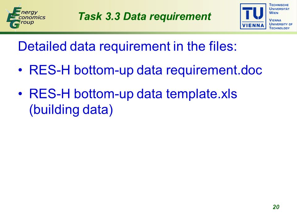 20 Task 3.3 Data requirement Detailed data requirement in the files: RES-H bottom-up data requirement.doc RES-H bottom-up data template.xls (building data)