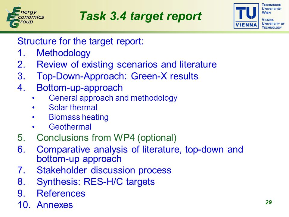 29 Task 3.4 target report Structure for the target report: 1.Methodology 2.Review of existing scenarios and literature 3.Top-Down-Approach: Green-X results 4.Bottom-up-approach General approach and methodology Solar thermal Biomass heating Geothermal 5.Conclusions from WP4 (optional) 6.Comparative analysis of literature, top-down and bottom-up approach 7.Stakeholder discussion process 8.Synthesis: RES-H/C targets 9.References 10.Annexes