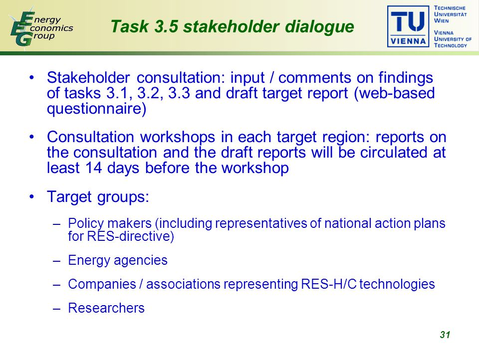 31 Task 3.5 stakeholder dialogue Stakeholder consultation: input / comments on findings of tasks 3.1, 3.2, 3.3 and draft target report (web-based questionnaire) Consultation workshops in each target region: reports on the consultation and the draft reports will be circulated at least 14 days before the workshop Target groups: –Policy makers (including representatives of national action plans for RES-directive) –Energy agencies –Companies / associations representing RES-H/C technologies –Researchers