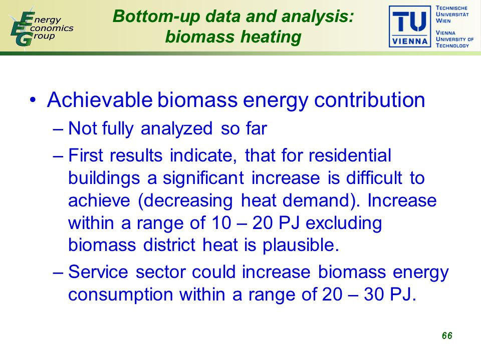 66 Bottom-up data and analysis: biomass heating Achievable biomass energy contribution –Not fully analyzed so far –First results indicate, that for residential buildings a significant increase is difficult to achieve (decreasing heat demand).