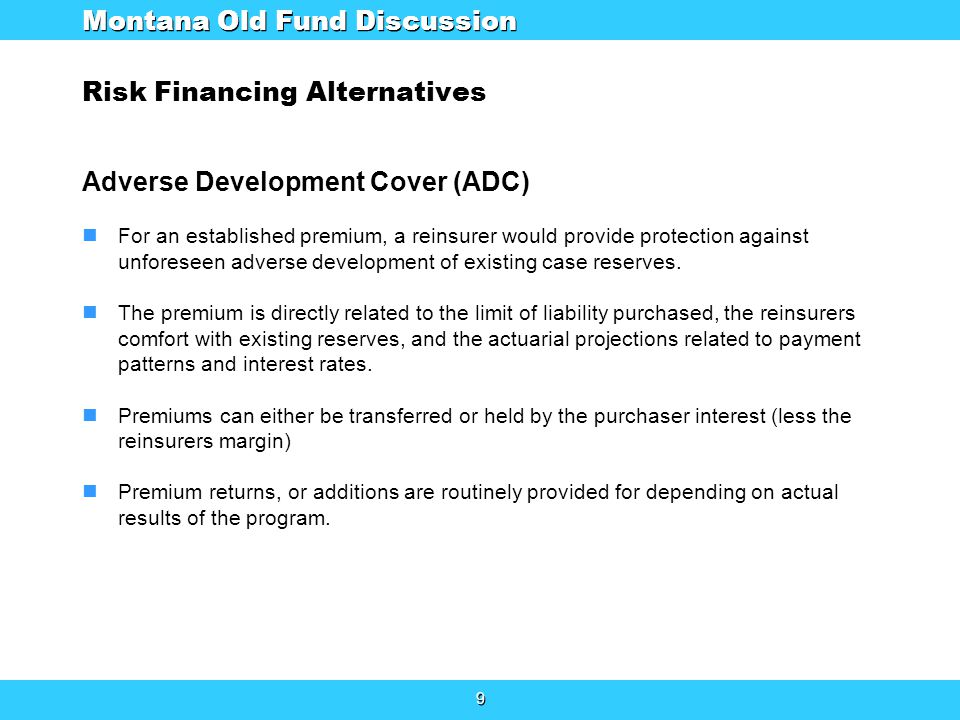 9 9 Risk Financing Alternatives Adverse Development Cover (ADC) For an established premium, a reinsurer would provide protection against unforeseen adverse development of existing case reserves.