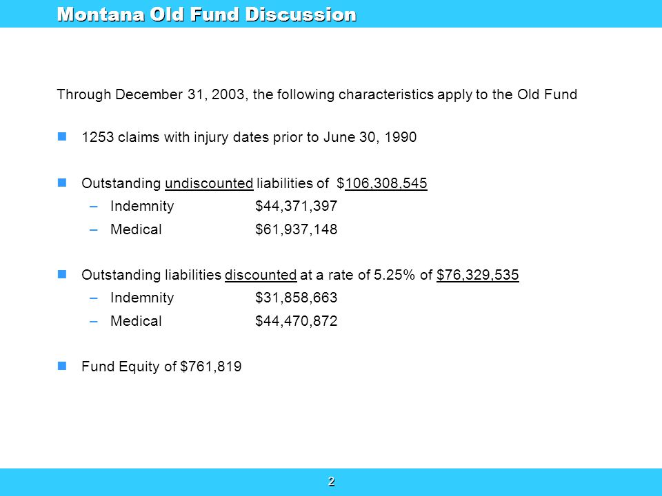 2 2 Through December 31, 2003, the following characteristics apply to the Old Fund 1253 claims with injury dates prior to June 30, 1990 Outstanding undiscounted liabilities of $106,308,545 –Indemnity$44,371,397 –Medical$61,937,148 Outstanding liabilities discounted at a rate of 5.25% of $76,329,535 –Indemnity$31,858,663 –Medical$44,470,872 Fund Equity of $761,819 Montana Old Fund Discussion
