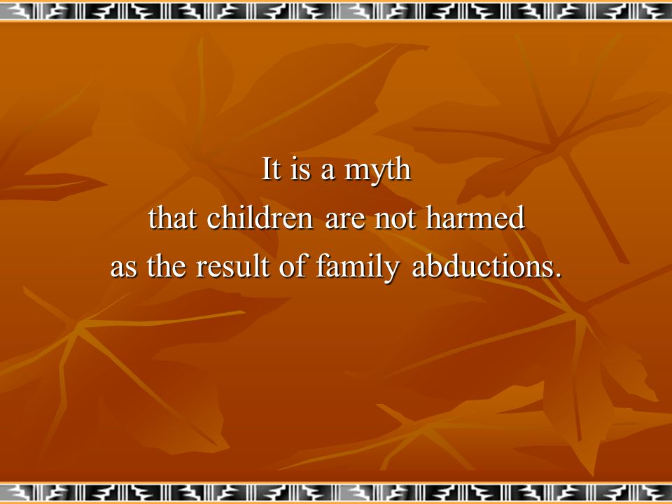 It is a myth that children are not harmed as the result of family abductions.