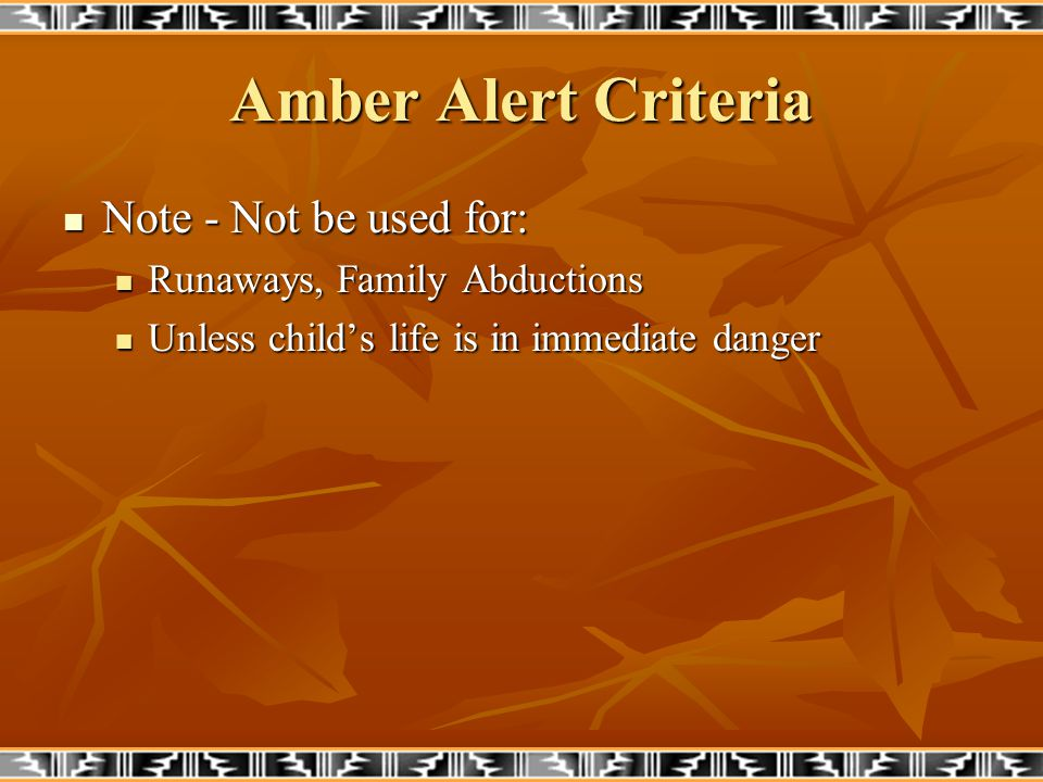 Amber Alert Reasons for denied activations: Family abduction Family abduction there are an estimated 203,900 family abductions each year in US there are an estimated 203,900 family abductions each year in US No immediate threat to child No immediate threat to child Need for follow-up investigation by law enforcement Need for follow-up investigation by law enforcement