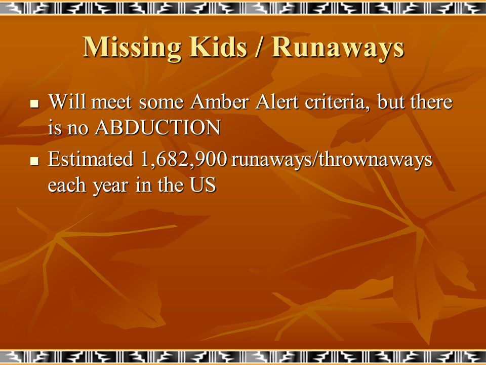 Missing Kids / Runaways Will meet some Amber Alert criteria, but there is no ABDUCTION Will meet some Amber Alert criteria, but there is no ABDUCTION Estimated 1,682,900 runaways/thrownaways each year in the US Estimated 1,682,900 runaways/thrownaways each year in the US