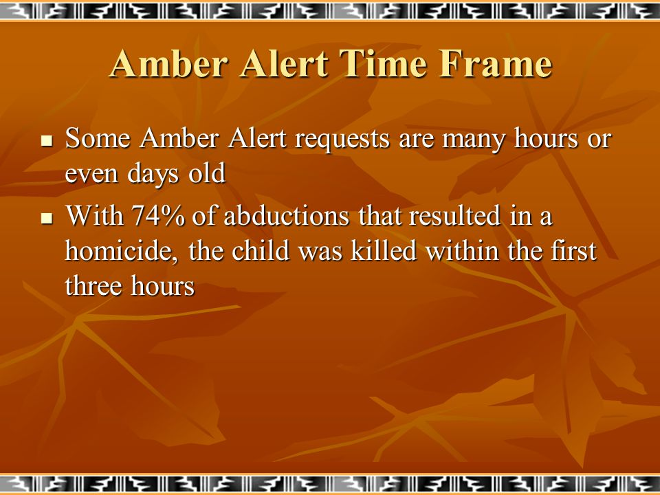 Amber Alert Time Frame Some Amber Alert requests are many hours or even days old Some Amber Alert requests are many hours or even days old With 74% of abductions that resulted in a homicide, the child was killed within the first three hours With 74% of abductions that resulted in a homicide, the child was killed within the first three hours
