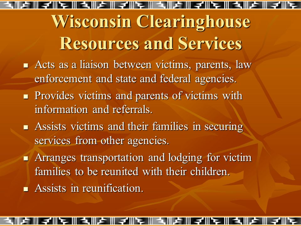 Wisconsin Clearinghouse Resources and Services Public Awareness: Gives presentations on missing and exploited children and internet crimes against children: Gives presentations on missing and exploited children and internet crimes against children: schools, community groups schools, community groups Participates in law enforcement events Participates in law enforcement events Participates in community events.
