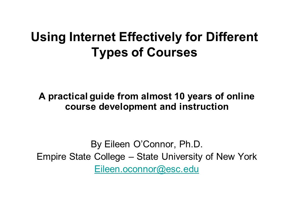 Using Internet Effectively for Different Types of Courses A practical guide from almost 10 years of online course development and instruction By Eileen O'Connor, Ph.D.