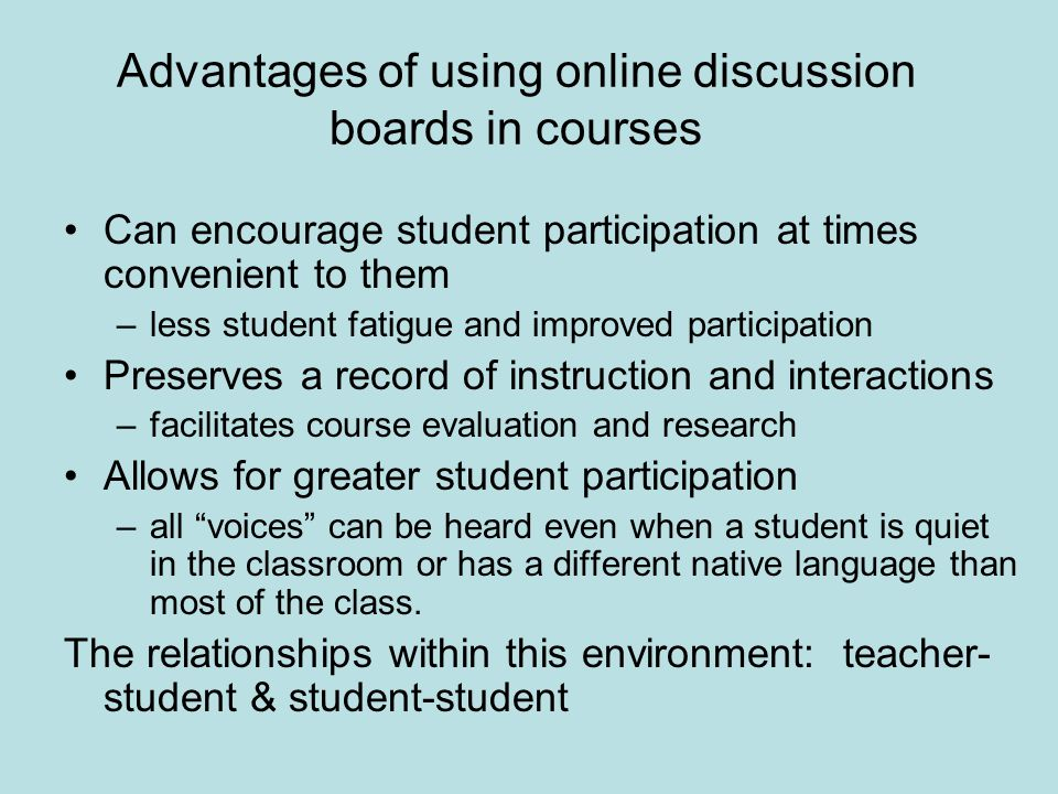 Advantages of using online discussion boards in courses Can encourage student participation at times convenient to them –less student fatigue and improved participation Preserves a record of instruction and interactions –facilitates course evaluation and research Allows for greater student participation –all voices can be heard even when a student is quiet in the classroom or has a different native language than most of the class.