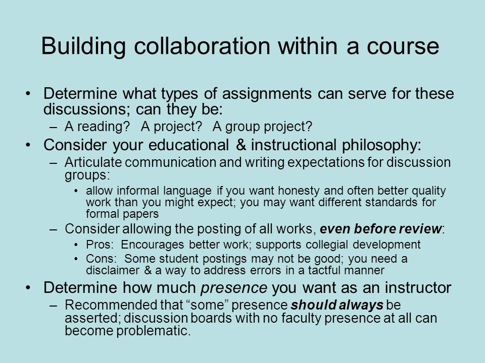 Building collaboration within a course Determine what types of assignments can serve for these discussions; can they be: –A reading.
