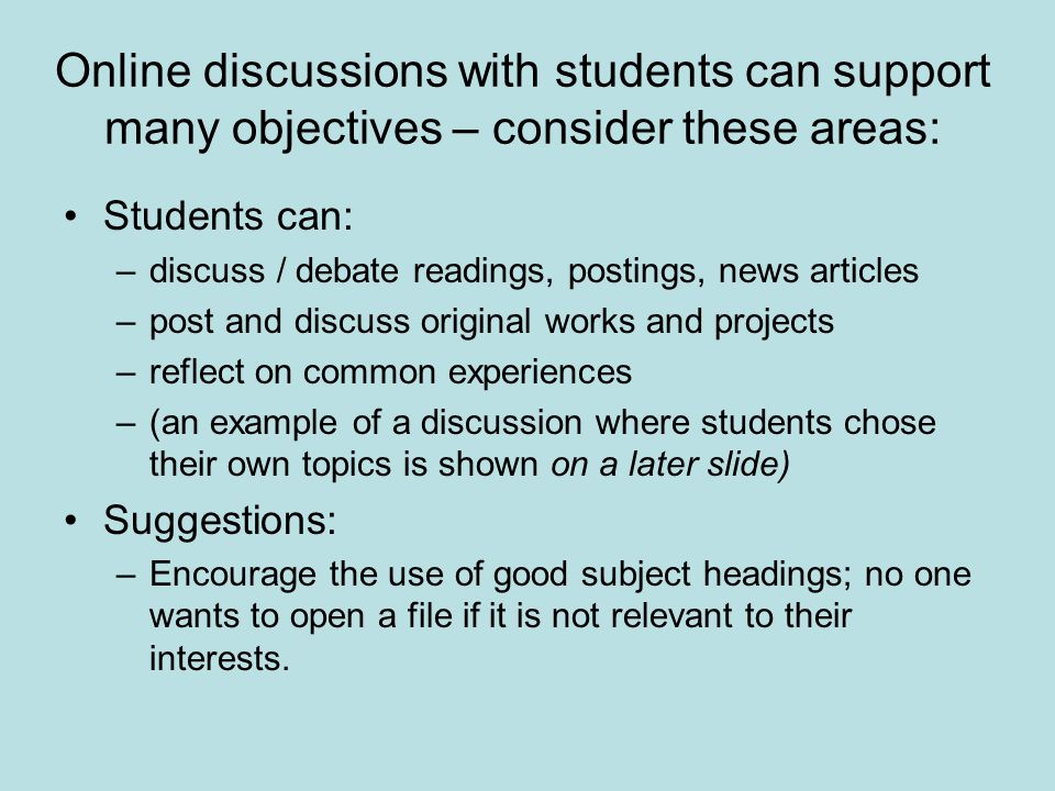 Online discussions with students can support many objectives – consider these areas: Students can: –discuss / debate readings, postings, news articles