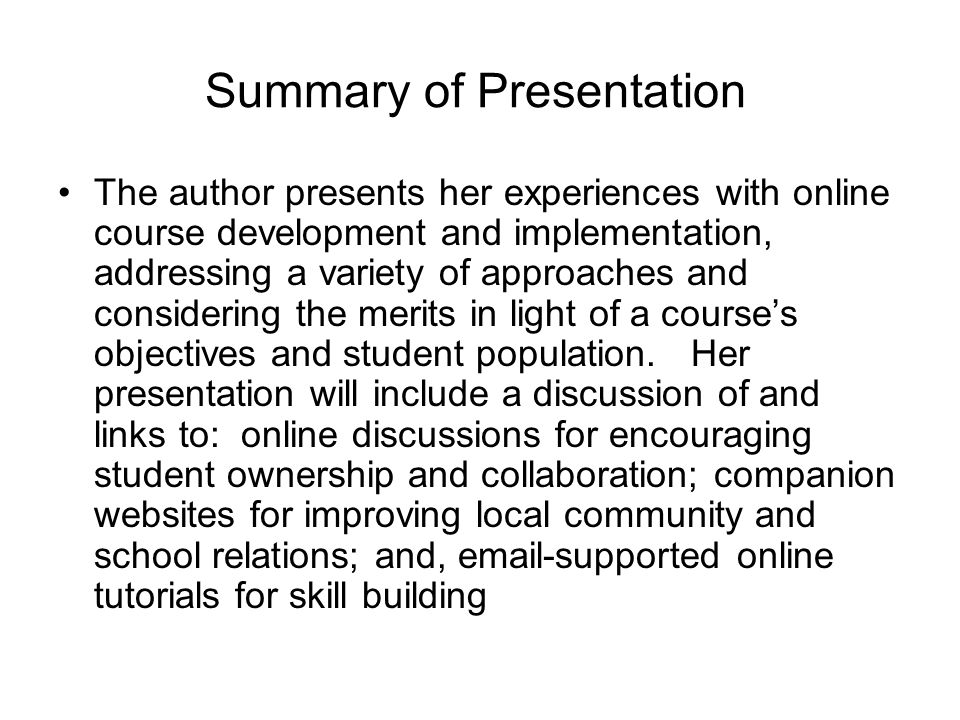 Summary of Presentation The author presents her experiences with online course development and implementation, addressing a variety of approaches and