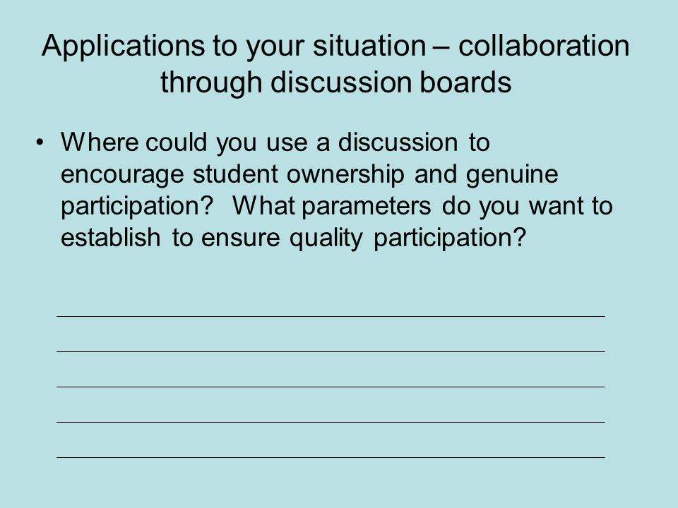 Applications to your situation – collaboration through discussion boards Where could you use a discussion to encourage student ownership and genuine participation.