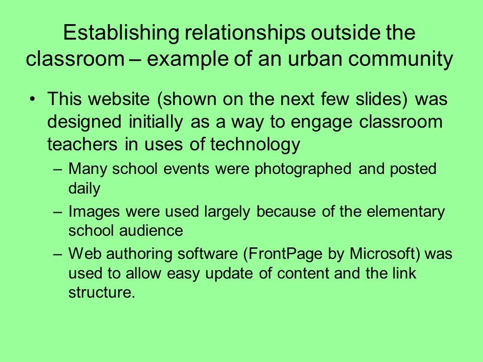 Establishing relationships outside the classroom – example of an urban community This website (shown on the next few slides) was designed initially as a way to engage classroom teachers in uses of technology –Many school events were photographed and posted daily –Images were used largely because of the elementary school audience –Web authoring software (FrontPage by Microsoft) was used to allow easy update of content and the link structure.